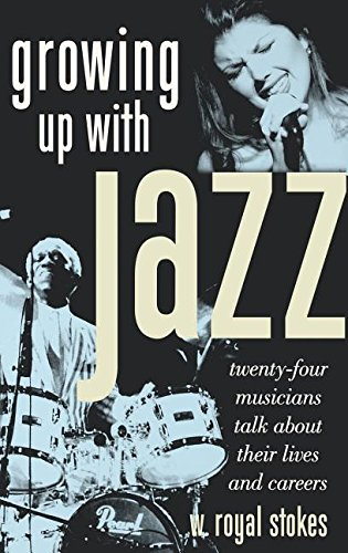 Growing Up with Jazz: Twenty-Four Musicians Talk about Their Lives and Careers - W. Royal Stokes