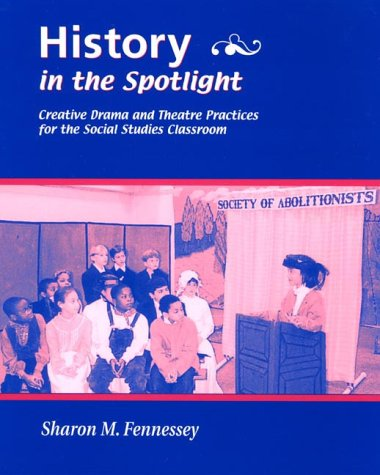 History in the Spotlight: Creative Drama and Theatre Practices for the Social Studies Classroom - Sharon M. Fennessey; Sharon Fennessey