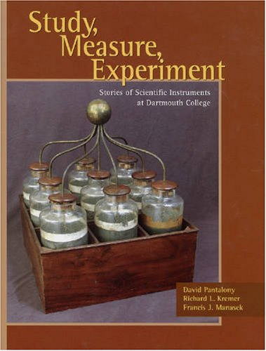 Study, Measure, Experiment: Stories of Scientific Instruments at Dartmouth College - David Pantalony; Richard L. Kremer; Francis J. Manasek