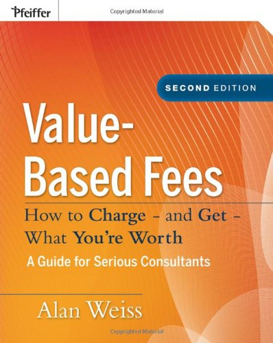 Value-Based Fees: How to Charge - and Get - What You're Worth - Alan Weiss