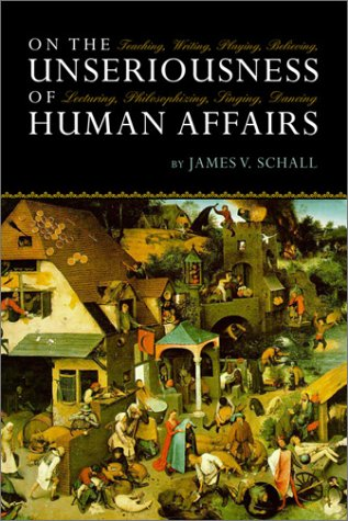On the Unseriousness of Human Affairs: Teaching, Writing, Playing, Believing, Lecturing, Philosophizing, Singing, Dancing - James V. Schall