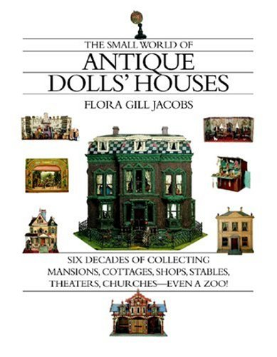 The Small World of Antique Dolls' Houses: Six Decades of Collecting Mansions, Cottages, Shops, Stables, Theaters, Churches- -Even a Zoo! - Flora Gill Jacobs