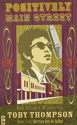 Positively Main Street: Bob Dylan's Minnesota - Toby Thompson