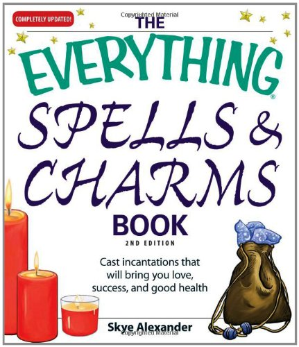 The Everything Spells and Charms Book: Cast spells that will bring you love, success, good health, and more - Skye Alexander
