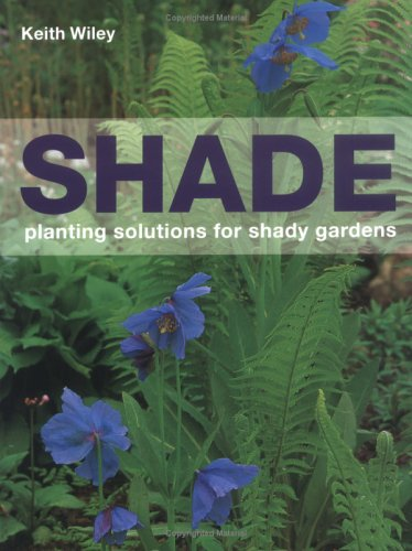 Shade: Planting Solutions for Shady Gardens - Keith Wiley