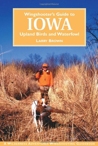 Wingshooter's Guide to Iowa: Upland Birds and Waterfowl (Wilderness Adventures Wingshooting Guidebook) - Larry Brown; William Parton; Jason A. Smith