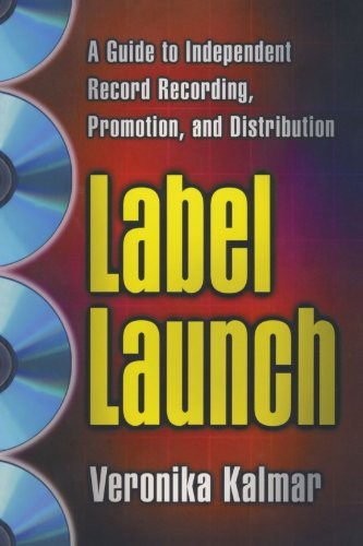 Label Launch: A Guide to Independent Record Recording, Promotion, and Distribution - Veronika Kalmar