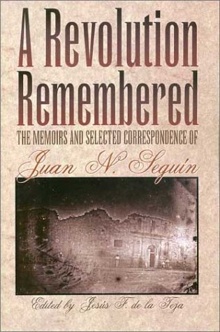 A Revolution Remembered: The Memoirs and Selected Correspondence of Juan N. Segu?n (Fred H. and Ella Mae Moore Texas History Reprint Series) - Jes?s F. De la Teja