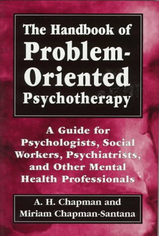 The Handbook of Problem-Oriented Psychotherapy: A Guide for Psychologists, Social Workers, Psychiatrists, and Other Mental Health Profession - Arthur Harry Chapman; Miriam Chapman-Santana