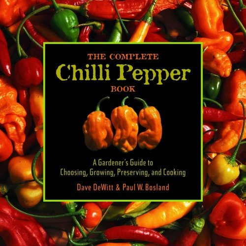 The Complete Chile Pepper Book: A Gardener's Guide to Choosing, Growing, Preserving, and Cooking - Dave DeWitt, Paul W. Bosland