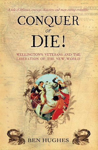 Conquer or Die!: Wellington's Veterans and the Liberation of the New World (General Military) - Ben Hughes