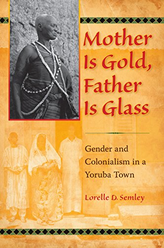 Mother Is Gold, Father Is Glass: Gender and Colonialism in a Yoruba Town - Lorelle D. Semley