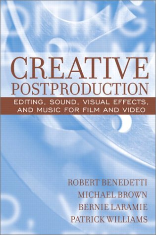 Creative Postproduction: Editing, Sound, Visual Effects, and Music for Film and Video - Robert Benedetti; Michael Brown; Bernie Laramie; Patrick Williams