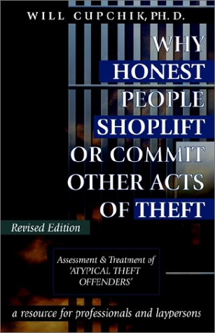 Why Honest People Shoplift or Commit Other Acts of Theft: Assessment and Treatment of 'Atypical Theft Offenders' - A Comprehensive Resource - Will Cupchik