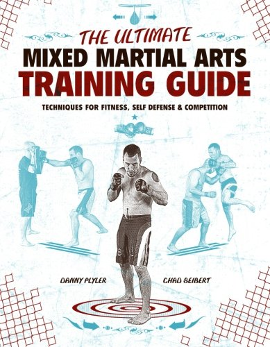 The Ultimate Mixed Martial Arts Training Guide: Techniques for Fitness, Self Defense, and Competition - Danny Plyler; Chad Seibert