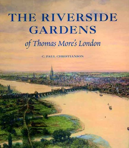 The Riverside Gardens of Thomas More's London (The Paul Mellon Centre for Studies in British Art) - C. Paul Christianson