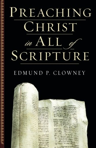 Preaching Christ in All of Scripture - Edmund P. Clowney