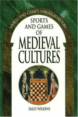 Sports and Games of Medieval Cultures (Sports and Games Through History Series) - Sally Wilkins