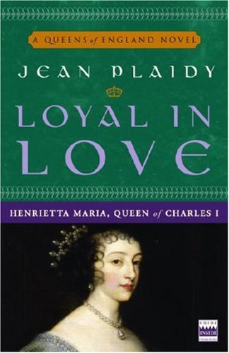 Loyal in Love: Henrietta Maria, Wife of Charles I (A Queens of England Novel) - Jean Plaidy