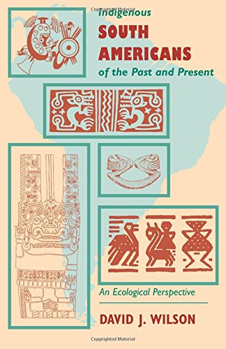 Indigenous South Americans Of The Past And Present: An Ecological Perspective - David J. Wilson
