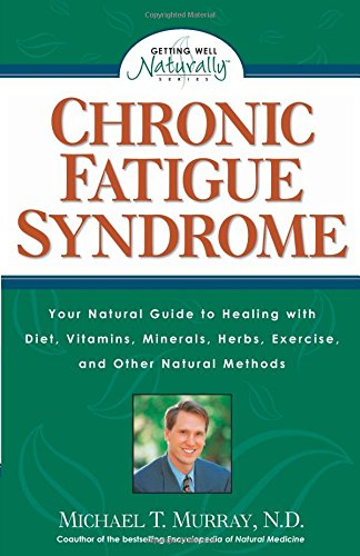 Chronic Fatigue Syndrome: Your Natural Guide to Healing with Diet, Vitamins, Minerals, Herbs, Exercise, an d Other Natural Methods (Getting - Michael T. Murray N.D.