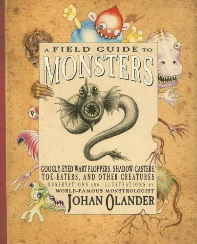 A Field Guide to Monsters: Googly-Eyed Wart Floppers, Shadow-Casters, Toe-Eaters, and Other Creatures - Johan Olander