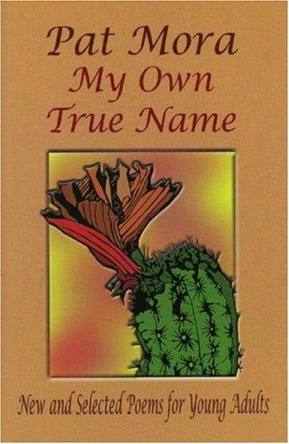 My Own True Name: New and Selected Poems for Young Adults, 1984-1999 (Pinata Books for Young Adults) - Pat Mora