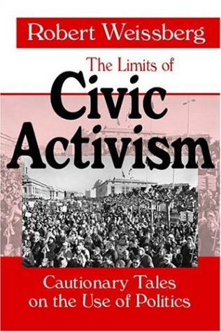 The Limits of Civic Activism: Cautionary Tales on the Use of Politics - Robert Weissberg