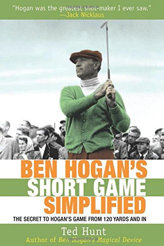 Ben Hogan's Short Game Simplified: The Secret to Hogan's Game from 120 Yards and In - Ted Hunt