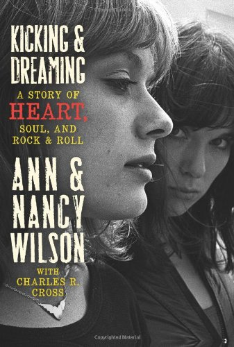 Kicking & Dreaming: A Story of Heart, Soul, and Rock & Roll - Wilson, Ann; Wilson, Nancy; Cross, Charles R.