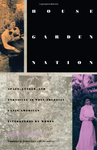 House/Garden/Nation: Space, Gender, and Ethnicity in Post-Colonial Latin American Literatures by Women (Post-Contemporary Interventions) - Ileana Rodriguez
