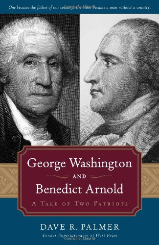 George Washington And Benedict Arnold: A Tale of Two Patriots - Dave Richard Palmer