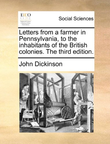 Letters from a farmer in Pennsylvania, to the inhabitants of the British colonies. The third edition. - John Dickinson