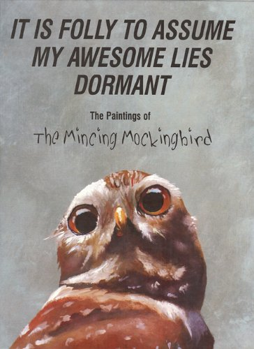 It Is Folly To Assume My Awesome Lies Dormant: The Paintings of the Mincing Mockingbird - Matt Adrian