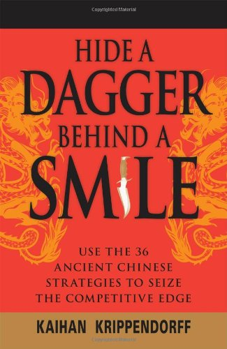 Hide a Dagger Behind a Smile: Use the 36 Ancient Chinese Strategies to Seize the Competitive Edge - Kaihan Krippendorf