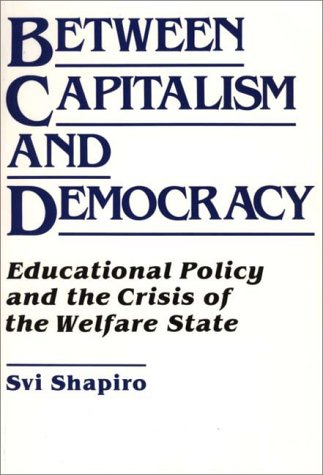 Between Capitalism and Democracy: Educational Policy and the Crisis of the Welfare State (Oryx Science Bibliographies) - H. Svi Shapiro