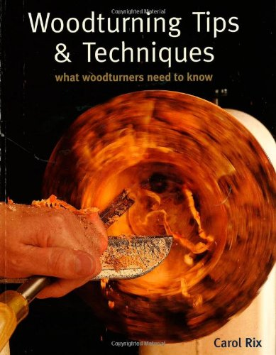 Woodturning Tips  &  Techniques: What Woodturners Need to Know - Carol Rix