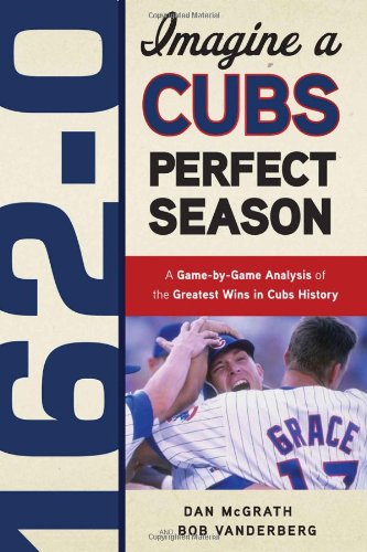 162-0: Imagine a Cubs Perfect Season: A Game-by-Game Anaylsis of the Greatest Wins in Cubs History - Dan McGrath; Bob Vanderberg