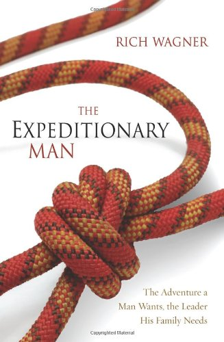 The Expeditionary Man: The Adventure a Man Wants, the Leader His Family Needs - Rich Wagner
