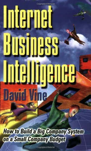Internet Business Intelligence: How to Build a Big Company System on a Small Company Budget - David Vine