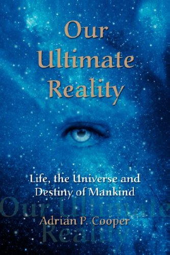Our Ultimate Reality, Life, the Universe and Destiny of Mankind - Adrian P. Cooper