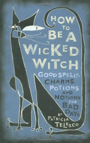 How To Be A Wicked Witch: Good Spells, Charms, Potions and Notions for Bad Days - Patricia Telesco