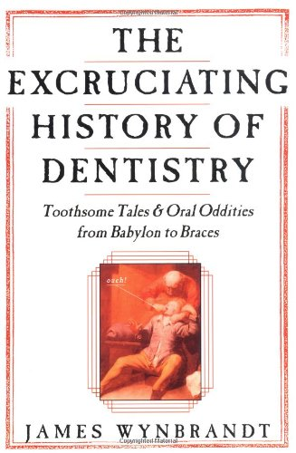 The Excruciating History of Dentistry: Toothsome Tales  &  Oral Oddities from Babylon to Braces - James Wynbrandt
