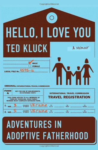 Hello, I Love You: Adventures in Adoptive Fatherhood - Ted A. Kluck