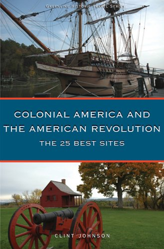 Colonial America and the American Revolution: The 25 Best Sites - Clint Johnson