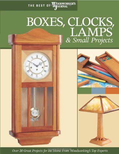 Boxes, Clocks, Lamps, and Small Projects (Best of WWJ): Over 20 Great Projects for the Home from Woodworking's Top Experts (Best of Woodwork - John Nelson; Woodworker's Journal; John English; Rick White; Brad Becker; Mike McGlynn; Jim Jacobsen; John Kel