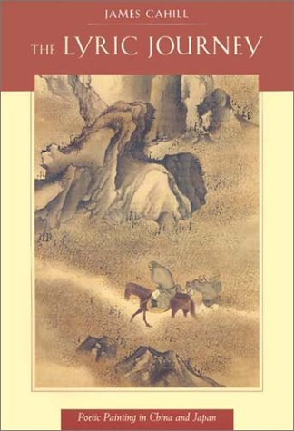 The Lyric Journey: Poetic Painting in China and Japan (Edwin O. Reischauer Lectures) - James Cahill