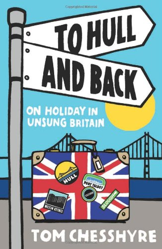 To Hull and Back: On Holiday in Unsung Britain - Tom Chesshyre