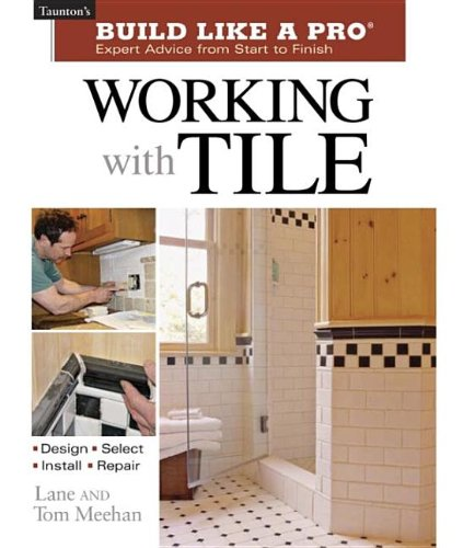 Working with Tile (Taunton's Build Like a Pro) - Tom Meehan; Lane Meehan