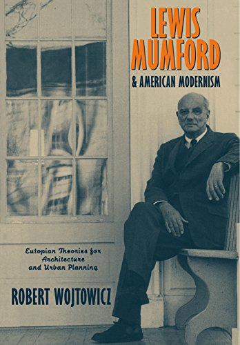 Lewis Mumford and American Modernism: Eutopian Theories for Architecture and Urban Planning - Robert Wojtowicz